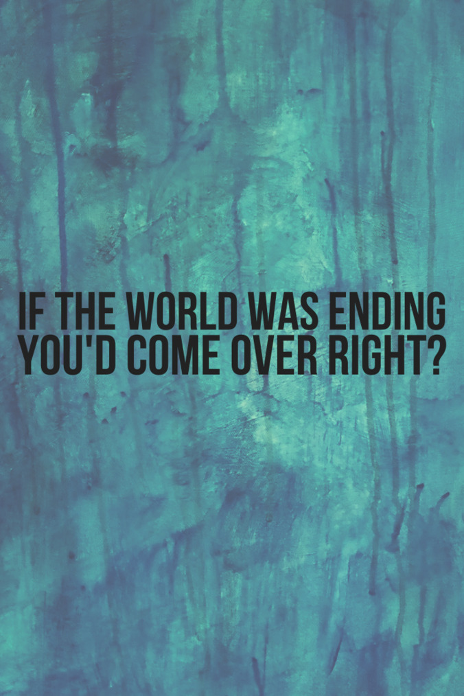 If the world was ending you'd come over right?