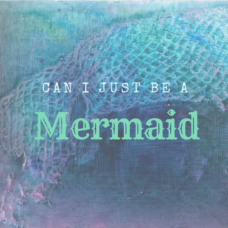 can I just be a mermaid